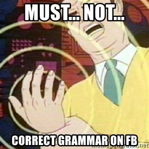 must not fap - MUST... NOT... CORRECT GRAMMAR ON FB