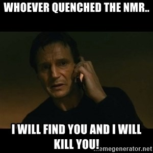liam neeson taken - Whoever quenched the nmr.. I will find you and i will kill you!