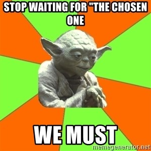 "Advicefull Yoda - stop waiting for ""the chosen one we must"
