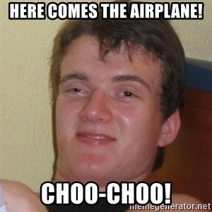 Really Stoned Guy - here comes the airplane! choo-choo!