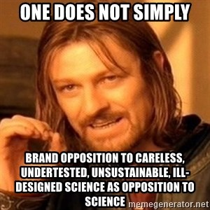 One Does Not Simply - ONE DOES NOT SIMPLY brand opposition to careless, undertested, unsustainable, ill-designed science as opposition to science
