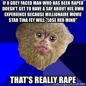 "MRA Marmoset - if a grey faced man who has been raped doesn't get to have a say about his own experience because millionaire movie star tina fey will ""lose her mind"" that's really rape"