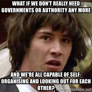 Conspiracy Keanu - What if we don't really need governments or authority any more and we're all capable of self-organising and looking out for each other?