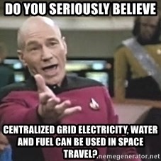 Picard Wtf - do you seriously believe centralized grid electricity, water and fuel can be used in space travel?