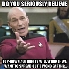 Picard Wtf - do you seriously believe top-down authority will work if we want to spread out beyond earth?