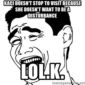 Yao Ming - Kaci doesn't stop to visit because she doesn't want to be a disturbance lol.k.