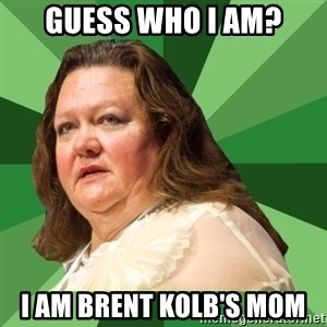 Dumb Whore Gina Rinehart - Guess Who I am? I Am Brent Kolb'S MOM