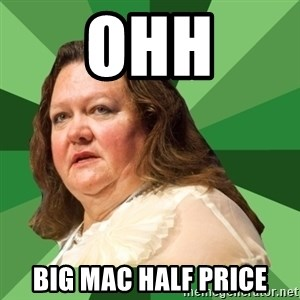 Dumb Whore Gina Rinehart - OHH BIG MAC HALF PRICE