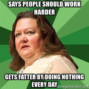 Dumb Whore Gina Rinehart - says people should work harder gets fatter by doing nothing every day