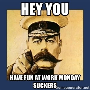 your country needs you - HEY YOU HAVE FUN AT WORK MONDAY SUCKERS