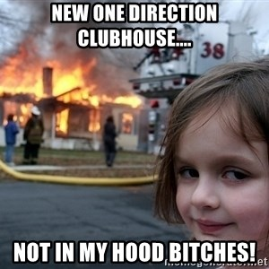 Disaster Girl - new one direction clubhouse.... not in my hood bitches!