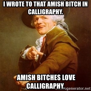 Joseph Ducreux - I wrote to that Amish bitch in calligraphy.  Amish bitches love calligraphy.