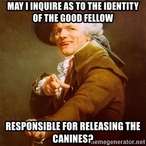 Joseph Ducreux - May I inquire as to the identity of the good fellow responsible for releasing the canines?