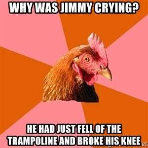 Anti Joke Chicken - why was jimmy crying? he had just fell of the trampoline and broke his knee