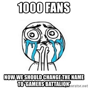 crying - 1000 Fans now we should change the name to 'gamers battalion'