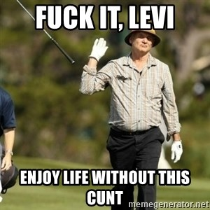 Fuck It Bill Murray - fuck it, levi enjoy life without this cunt