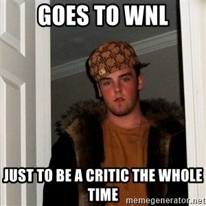 Scumbag Steve - goes to wnl just to be a critic the whole time