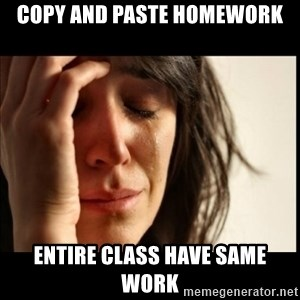 First World Problems - Copy and paste homework entire class have same work
