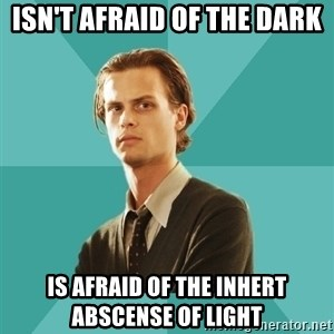 spencer reid - isn't afraid of the dark is afraid of the inhert abscense of light