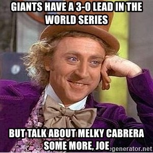 Willy Wonka - Giants have a 3-0 lead in the world series But talk about Melky Cabrera some more, Joe