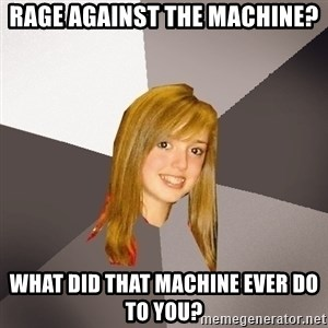 Musically Oblivious 8th Grader - Rage against the machine? What did that machine ever do to you?