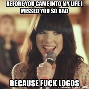 Carly Rae Jepsen Call Me Maybe - Before you came into my life i missed you so bad because fuck logos
