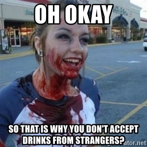 Scary Nympho - Oh okay So that is why you don't accept drinks from strangers?