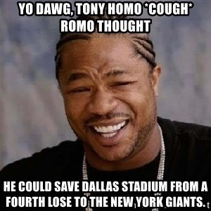 Yo Dawg - Yo dawg, tony homo *cough* romo thought  he could save dallas stadium from a fourth lose to the New york giants.