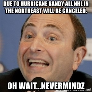 Gary Bettman - Due to Hurricane Sandy ALl NHL in the Northeast will be canceled. oh wait...nevermindz