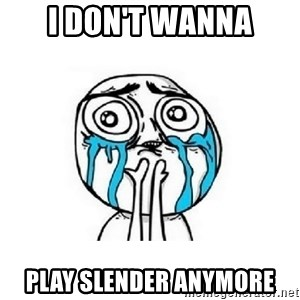 crying - I don't wanna play slender anymore
