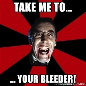 Vampire - take me to... ... your bleeder!