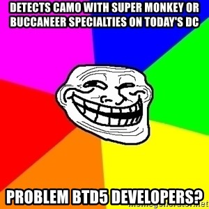 Trollface - Detects camo with super monkey or buccaneer specialties on today's dc problem btd5 developers?