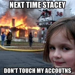 Disaster Girl - next time stacey don't touch my accoutns