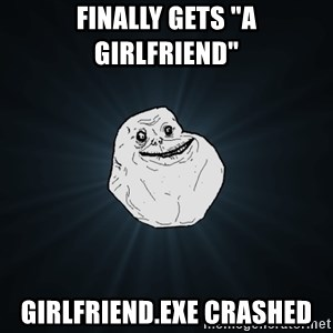 """Forever Alone - Finally gets """"a girlfriend"""" girlfriend.exe crashed"""