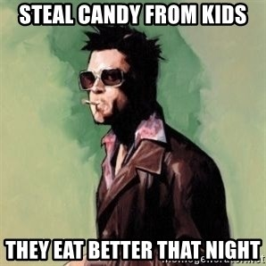 Tyler Durden 2 - Steal candy from kids They eat better that night