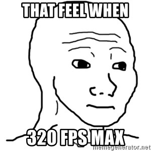 That Feel Guy - that feel when 320 fps max
