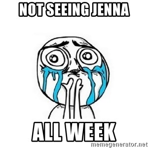 crying - not seeing jenna all week