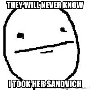 Poker Face Guy - They will never know I took her sandvich