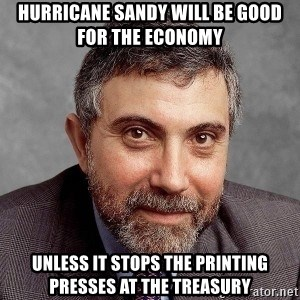 Krugman - hurricane sandy will be good for the economy unless it stops the printing presses at the treasury