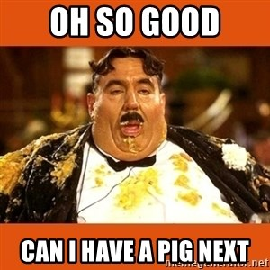Fat Guy - OH SO GOOD  CAN I HAVE A PIG NEXT