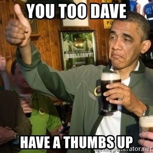 Upvoting Obama - you too dave have a thumbs up