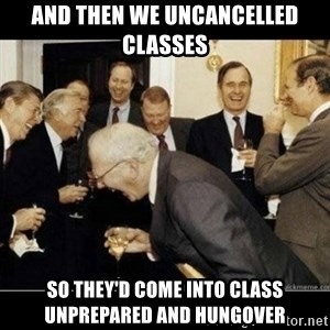 Laughing Professors - And then we uncancelled classes so they'd come into class unprepared and hungover