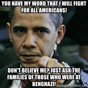 Angry Obama  - You have my word that i will fight for all americans! Don't believe me? just ask the families of those who were at Benghazi!