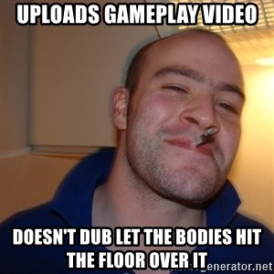 Good Guy Greg - uploads gameplay video doesn't dub let the bodies hit the floor over it