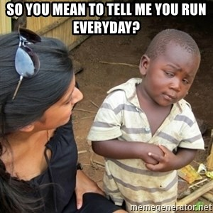 Skeptical 3rd World Kid - So you mean to tell me you run everyday?