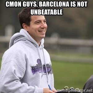 Empty Promises Coach - cmon guys, barcelona is not unbeatable