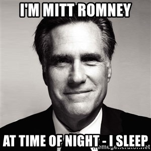 RomneyMakes.com - i'm mitt romney at time of night - i sleep