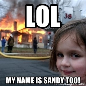 Disaster Girl - Lol My name is sandy too!