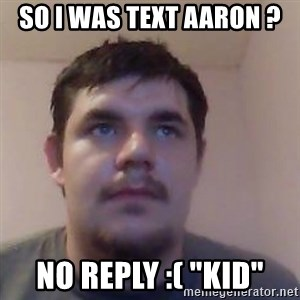 "Ash the brit - SO I WAS TEXT AARON ? NO REPLY :( ""KID"""