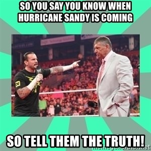 CM Punk Apologize! - SO YOU SAY YOU KNOW WHEN HURRICANE SANDY IS COMING  SO TELL THEM THE TRUTH!